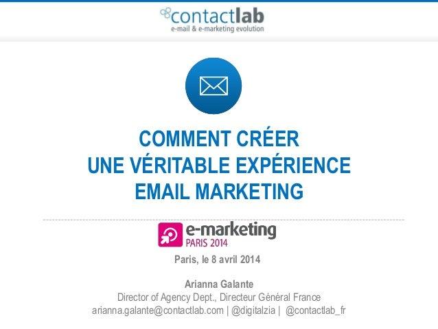 COMMENT CRÉER UNE VERITABLE EXPÉRIENCE EMAIL MARKETING Arianna Galante Director of Agency Dept., Directeur Général France ...