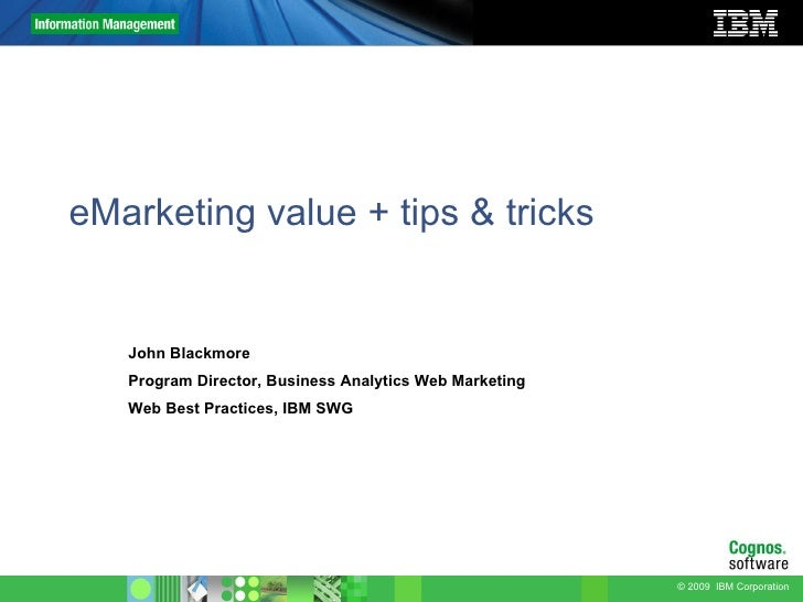 eMarketing value + tips & tricks John Blackmore Program Director, Business Analytics Web Marketing Web Best Practices, IBM...