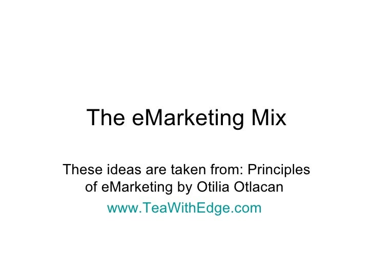 The eMarketing Mix These ideas are taken from: Principles of eMarketing by Otilia Otlacan  www.TeaWithEdge.com