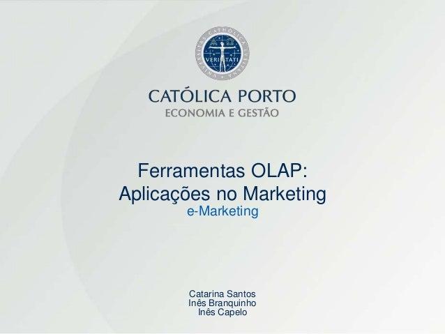 Ferramentas OLAP:Aplicações no Marketing       e-Marketing       Catarina Santos       Inês Branquinho         Inês Capelo