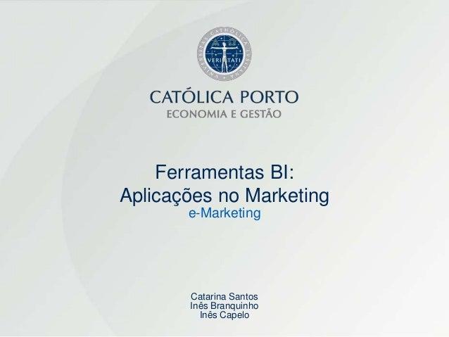 Ferramentas BI:Aplicações no Marketing       e-Marketing       Catarina Santos       Inês Branquinho         Inês Capelo