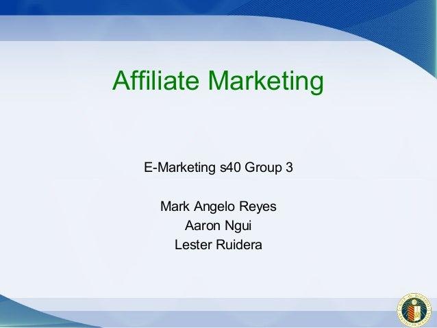 Affiliate Marketing  E-Marketing s40 Group 3    Mark Angelo Reyes       Aaron Ngui     Lester Ruidera