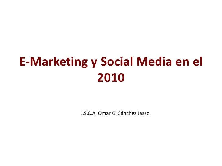E-Marketing y Social Media en el 2010<br />L.S.C.A. Omar G. Sánchez Jasso<br />