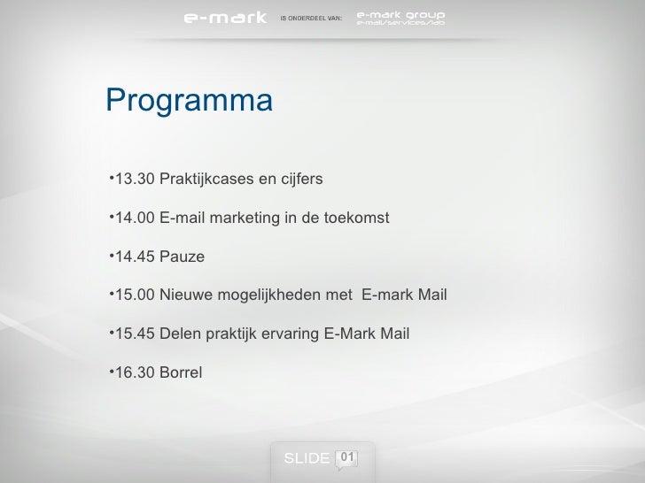 0 Programma <ul><ul><li>13.30 Praktijkcases en cijfers </li></ul></ul><ul><ul><li>14.00 E-mail marketing in de toekomst </...