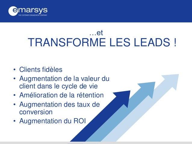…et TRANSFORME LES LEADS ! • Clients fidèles • Augmentation de la valeur du client dans le cycle de vie • Amélioration de ...