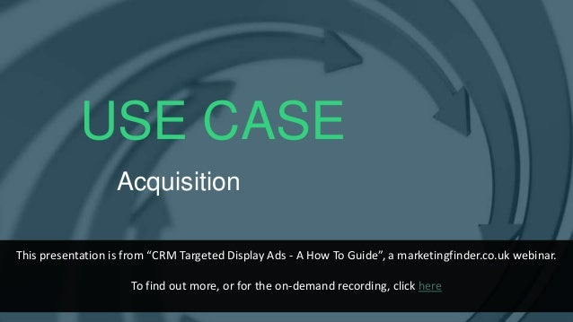 """USE CASE Acquisition This presentation is from """"CRM Targeted Display Ads - A How To Guide"""", a marketingfinder.co.uk webina..."""