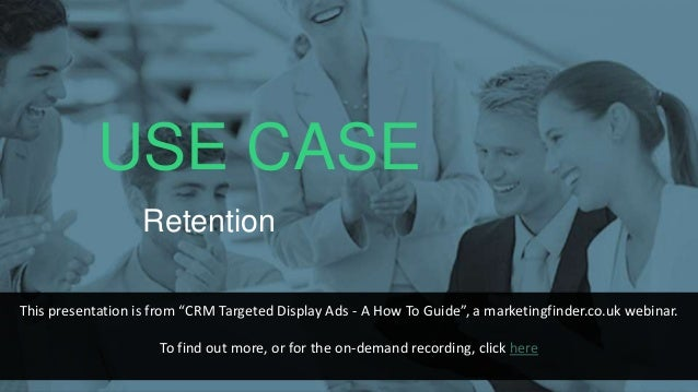 """USE CASE Retention This presentation is from """"CRM Targeted Display Ads - A How To Guide"""", a marketingfinder.co.uk webinar...."""