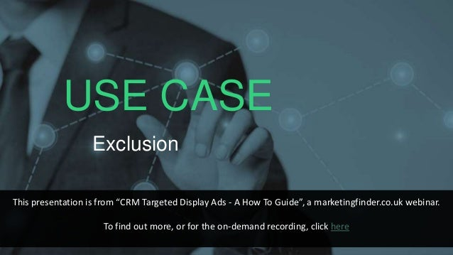 """USE CASE Exclusion This presentation is from """"CRM Targeted Display Ads - A How To Guide"""", a marketingfinder.co.uk webinar...."""