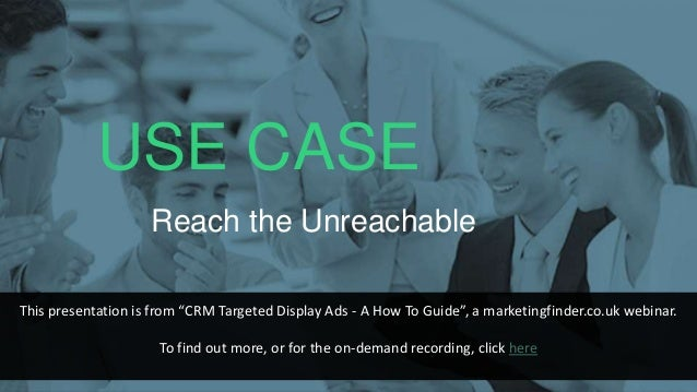 """USE CASE Reach the Unreachable This presentation is from """"CRM Targeted Display Ads - A How To Guide"""", a marketingfinder.co..."""