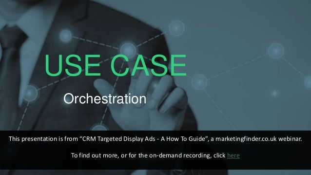 """USE CASE Orchestration This presentation is from """"CRM Targeted Display Ads - A How To Guide"""", a marketingfinder.co.uk webi..."""