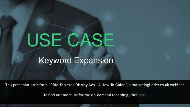 """USE CASE Keyword Expansion This presentation is from """"CRM Targeted Display Ads - A How To Guide"""", a marketingfinder.co.uk ..."""