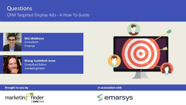 Questions Brought to you by In association with CRM Targeted Display Ads - A How To Guide Morag Cuddeford-Jones Consultant...