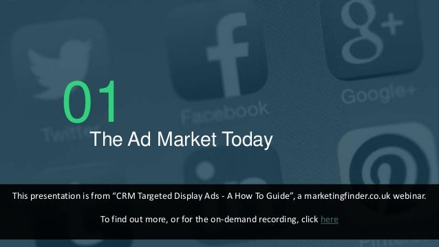 """01The Ad Market Today This presentation is from """"CRM Targeted Display Ads - A How To Guide"""", a marketingfinder.co.uk webin..."""