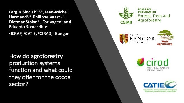 How do agroforestry production systems function and what could they offer for the cocoa sector? Fergus Sinclair1,2,4, Jean...