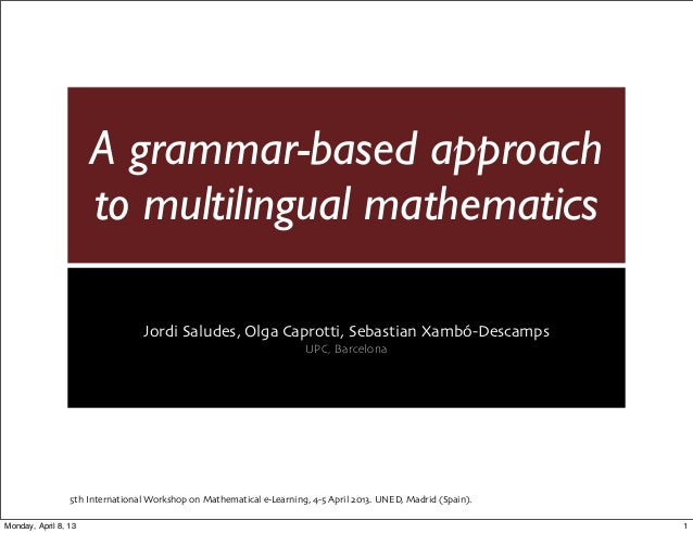 A grammar-based approachto multilingual mathematicsJordi Saludes, Olga Caprotti, Sebastian Xambó-DescampsUPC, Barcelona5th...