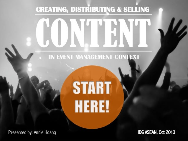 CREATING, DISTRIBUTING & SELLING 	     CONTENT IN EVENT MANAGEMENT CONTEXT  Presented by: Annie Hoang  IDG ASEAN, Oct 2013