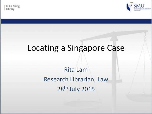 Locating a Singapore Case Rita Lam Research Librarian, Law 28th July 2015
