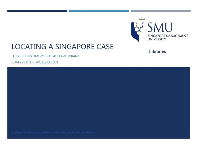 LOCATING A SINGAPORE CASE ELIZABETH NAUMCZYK – HEAD, LAW LIBRARY CHAI YEE XIN – LAW LIBRARIAN © COPYRIGHT 2016 SINGAPORE M...