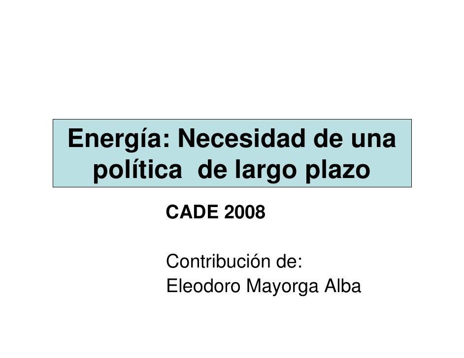 Energía: Necesidad de una   política de largo plazo        CADE 2008         Contribución de:        Eleodoro Mayorga Alba