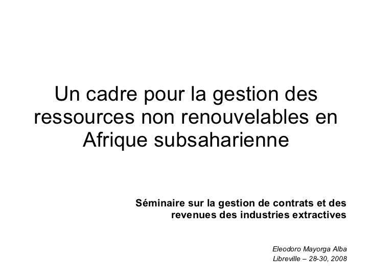 Un cadre pour la gestion des ressources non renouvelables en Afrique subsaharienne Séminaire sur la gestion de contrats et...