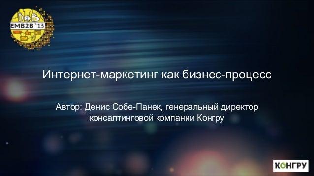Интернет-маркетинг как бизнес-процесс Автор: Денис Собе-Панек, генеральный директор консалтинговой компании Конгру