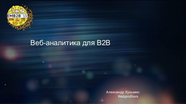 Веб-аналитика для B2B  Александр Кузьмин Webprofiters
