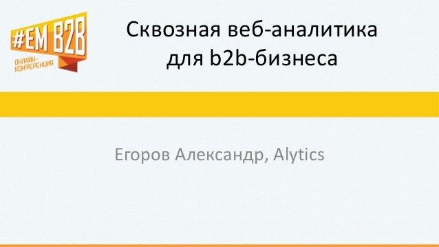 Сквозная веб-аналитика для b2b-бизнеса Егоров Александр, Alytics