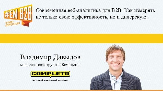 Современная веб-аналитика для B2B. Как измерять не только свою эффективность, но и дилерскую. Владимир Давыдов маркетингов...