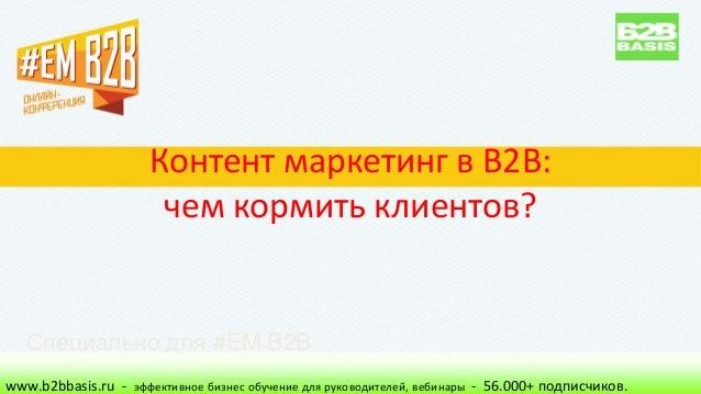 Контент маркетинг в B2B: чем кормить клиентов? www.b2bbasis.ru - эффективное бизнес обучение для руководителей, вебинары -...