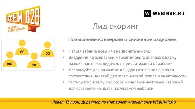 Лид скоринг Павел Трушин, Директор по Интернет-маркетингу WEBINAR.RU Повышение конверсии и снижение издержек • Нельзя звон...