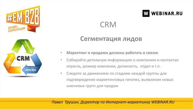 CRM Павел Трушин, Директор по Интернет-маркетингу WEBINAR.RU Сегментация лидов • Маркетинг и продажи должны работать в свя...