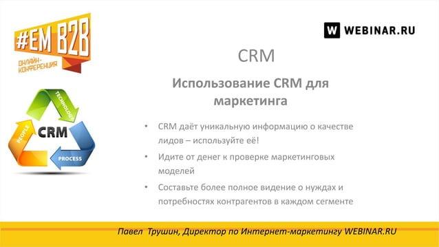 CRM Павел Трушин, Директор по Интернет-маркетингу WEBINAR.RU Использование CRM для маркетинга • CRM даёт уникальную информ...
