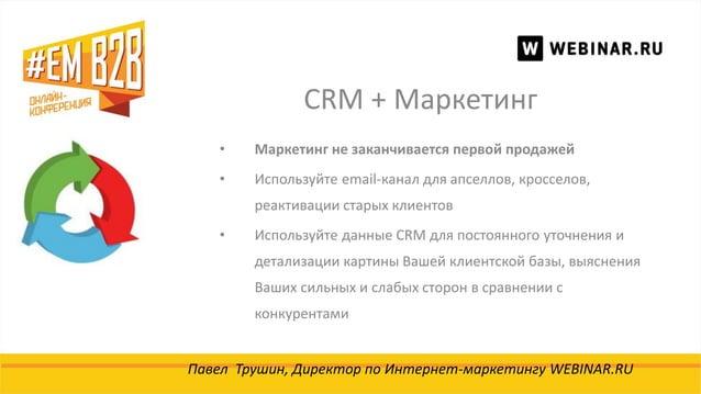 CRM + Маркетинг Павел Трушин, Директор по Интернет-маркетингу WEBINAR.RU • Маркетинг не заканчивается первой продажей • Ис...