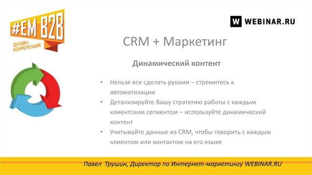 CRM + Маркетинг Павел Трушин, Директор по Интернет-маркетингу WEBINAR.RU Динамический контент • Нельзя все сделать руками ...
