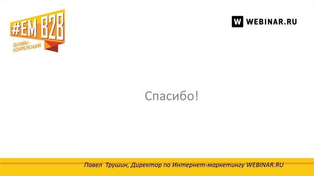 Спасибо! Павел Трушин, Директор по Интернет-маркетингу WEBINAR.RU