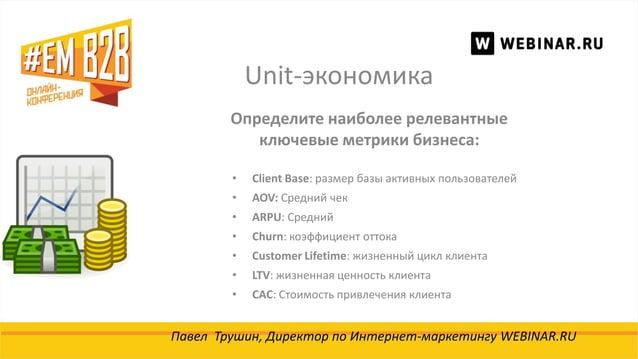 Unit-экономика Павел Трушин, Директор по Интернет-маркетингу WEBINAR.RU Определите наиболее релевантные ключевые метрики б...