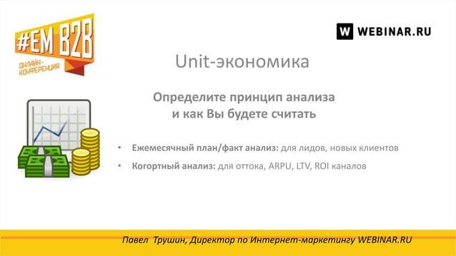 Unit-экономика Павел Трушин, Директор по Интернет-маркетингу WEBINAR.RU Определите принцип анализа и как Вы будете считать...