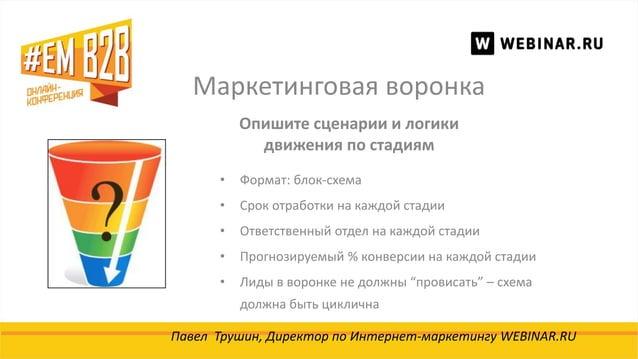 Маркетинговая воронка Павел Трушин, Директор по Интернет-маркетингу WEBINAR.RU Опишите сценарии и логики движения по стади...