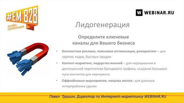 Лидогенерация Павел Трушин, Директор по Интернет-маркетингу WEBINAR.RU Определите ключевые каналы для Вашего бизнеса • Кон...