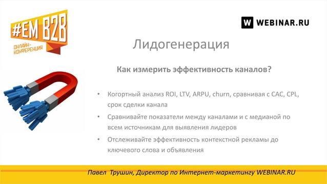 Лидогенерация Павел Трушин, Директор по Интернет-маркетингу WEBINAR.RU Как измерить эффективность каналов? • Когортный ана...
