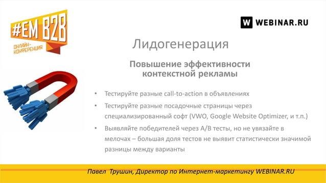 Лидогенерация Павел Трушин, Директор по Интернет-маркетингу WEBINAR.RU Повышение эффективности контекстной рекламы • Тести...