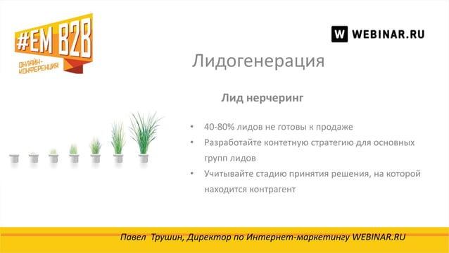 Лидогенерация Павел Трушин, Директор по Интернет-маркетингу WEBINAR.RU Лид нерчеринг • 40-80% лидов не готовы к продаже • ...