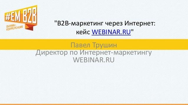 """B2B-маркетинг через Интернет: кейс WEBINAR.RU"" Павел Трушин Директор по Интернет-маркетингу WEBINAR.RU"