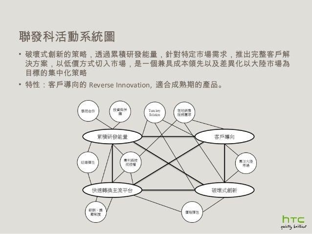 聯發科活動系統圖 • 破壞式創新的策略,透過累積研發能量,針對特定市場需求,推出完整客戶解 決方案,以低價方式切入市場,是一個兼具成本領先以及差異化以大陸市場為 目標的集中化策略 • 特性:客戶導向的 Reverse Innovation, 適...