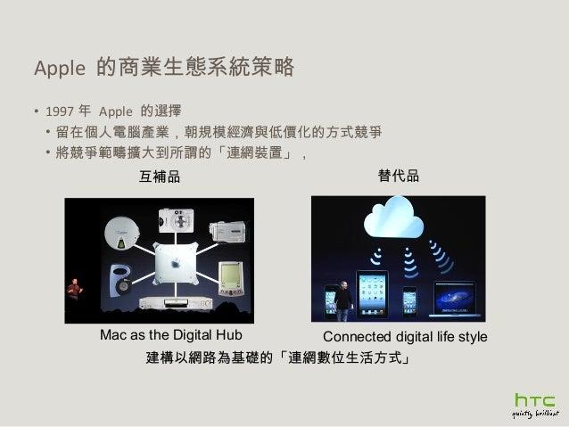 Apple 的商業生態系統策略 • 1997 年 Apple 的選擇 • 留在個人電腦產業,朝規模經濟與低價化的方式競爭 • 將競爭範疇擴大到所謂的「連網裝置」, 互補品  Mac as the Digital Hub  替代品  Connec...