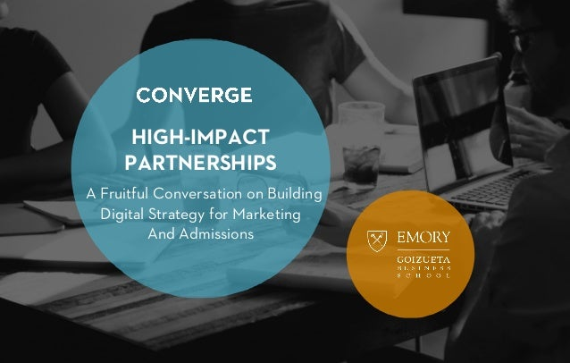 HIGH-IMPACT PARTNERSHIPS A Fruitful Conversation on Building Digital Strategy for Marketing And Admissions