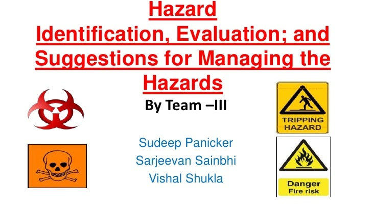 Hazard Identification, Evaluation; and Suggestions for Managing the Hazards<br />By Team –III<br />Sudeep Panicker<br />Sa...