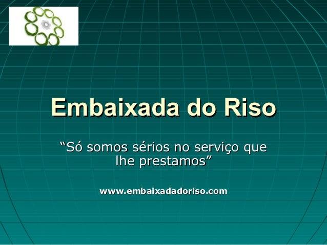 """Embaixada do RisoEmbaixada do Riso """"""""Só somos sérios no serviço queSó somos sérios no serviço que lhe prestamos""""lhe presta..."""