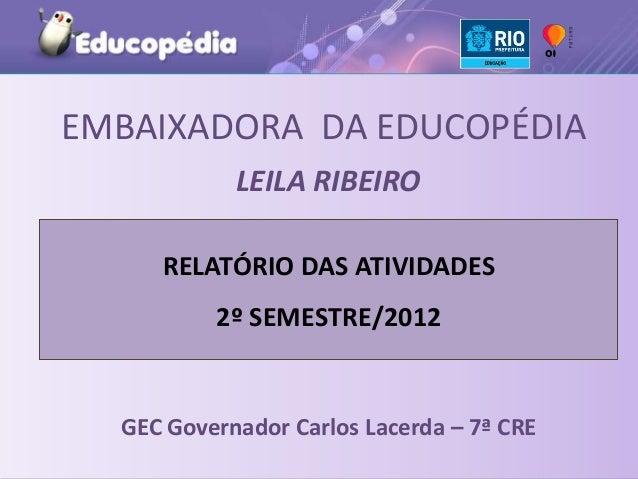 EMBAIXADORA DA EDUCOPÉDIA            LEILA RIBEIRO     RELATÓRIO DAS ATIVIDADES          2º SEMESTRE/2012  GEC Governador ...