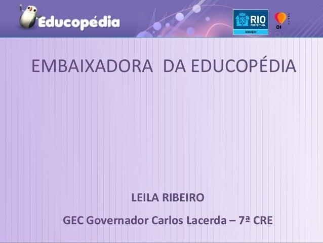 EMBAIXADORA DA EDUCOPÉDIA              LEILA RIBEIRO  GEC Governador Carlos Lacerda – 7ª CRE